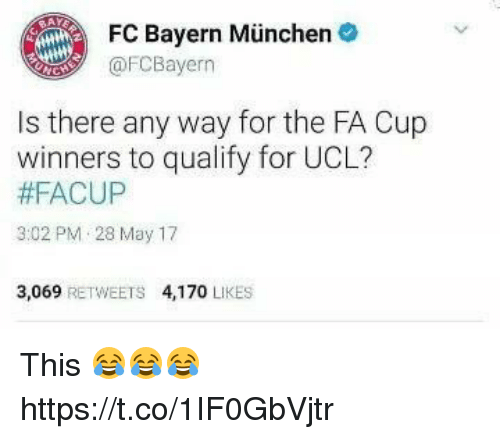 Soccer, Bayern, and Fa Cup: FC Bayern Munchen  @FC Bayern  Is there any way for the FA Cup  winners to qualify for UCL?  #FACUP  3:02 PM 28 May 17  3,069  RETWEETS 4,170  LIKES This 😂😂😂 https://t.co/1IF0GbVjtr
