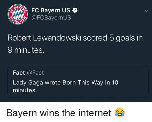 Goals, Internet, and Lady Gaga: FC Bayern US  OFCBayernUs  Robert Lewandowski scored 5 goals in  9 minutes.  Fact @Fact  Lady Gaga wrote Born This Way in 10  minutes. Bayern wins the internet 😂