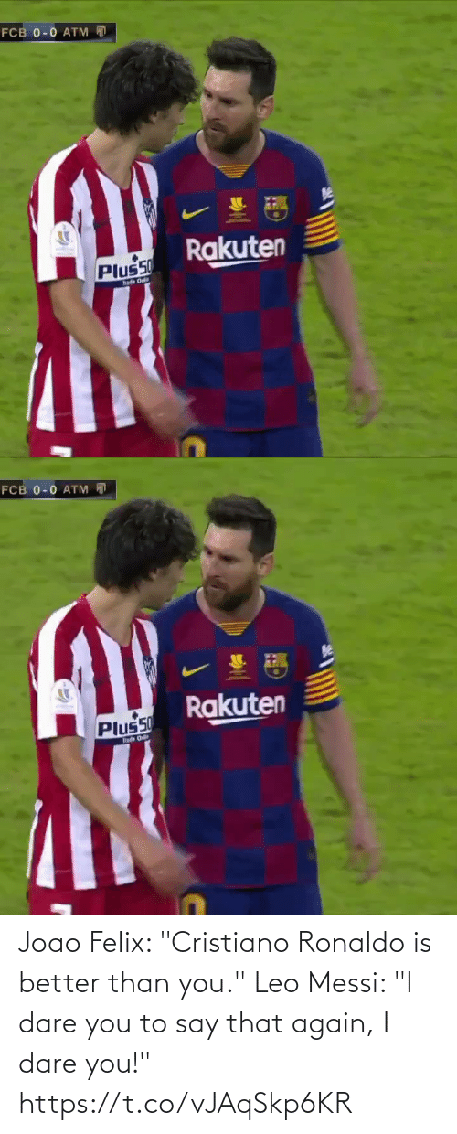 "leo: FCB 0-0 ATM  Rakuten  Plus50  hade Onl   FCB 0-0 ATM D  Rakuten  Plus50  hade O Joao Felix: ""Cristiano Ronaldo is better than you.""  Leo Messi: ""I dare you to say that again, I dare you!"" https://t.co/vJAqSkp6KR"