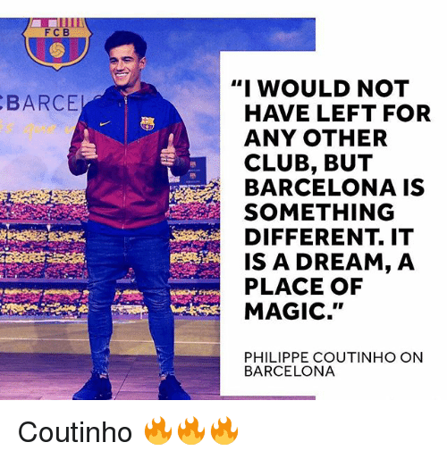 "A Dream, Barcelona, and Club: FCB  ""I WOULD NOT  BARCE  HAVE LEFT FOR  ANY OTHER  CLUB, BUT  BARCELONA IS  SOMETHING  DIFFERENT. IT  IS A DREAM, A  PLACE OF  MAGIC.""  PHILIPPE COUTINHO ON  BARCELONA Coutinho 🔥🔥🔥"