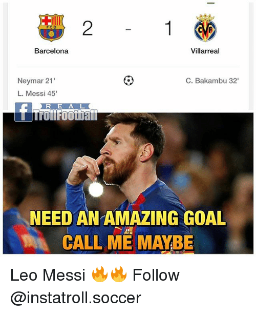 Barcelona, Call Me Maybe, and Memes: FCB  Villarreal  Barcelona  Neymar 21  C. Baka  32  L. Messi 45'  R E A L  NEED AN AMAZING GOAL  CALL ME MAYBE Leo Messi 🔥🔥 Follow @instatroll.soccer