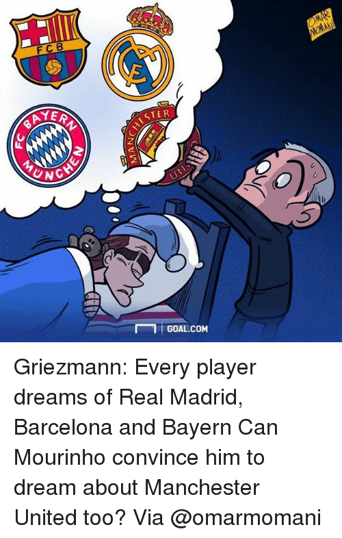 Memes, 🤖, and Player: FCB  YER  UNG  ESTER  1 GOAL.COM  WOMAN Griezmann: Every player dreams of Real Madrid, Barcelona and Bayern Can Mourinho convince him to dream about Manchester United too? Via @omarmomani