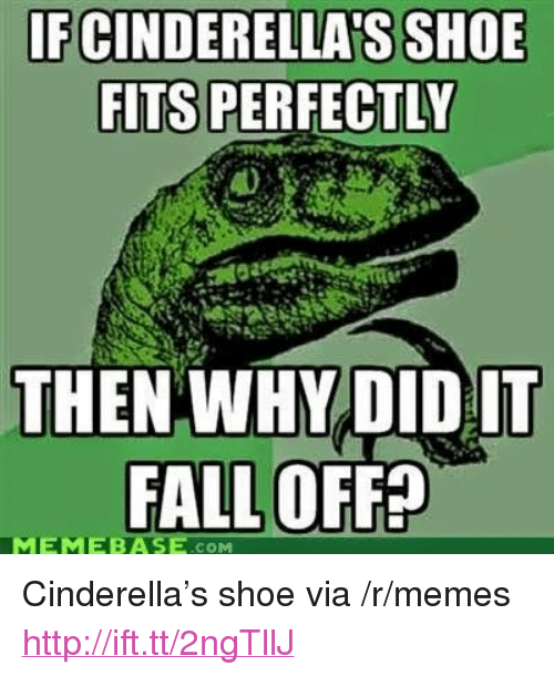 """memebase: FCINDERELLA S SHOE  FITS PERFECTLY  THEN WHY DID IT  FALL OFFE  MEMEBASE .COM <p>Cinderella&rsquo;s shoe via /r/memes <a href=""""http://ift.tt/2ngTllJ"""">http://ift.tt/2ngTllJ</a></p>"""