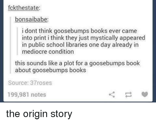 Libraries: fckthestate:  bonsaibabe  i dont think goosebumps books ever came  into print i think they just mystically appeared  in public school libraries one day already in  mediocre condition  this sounds like a plot for a goosebumps book  about goosebumps books  Source: 37roses  199,981 notes the origin story