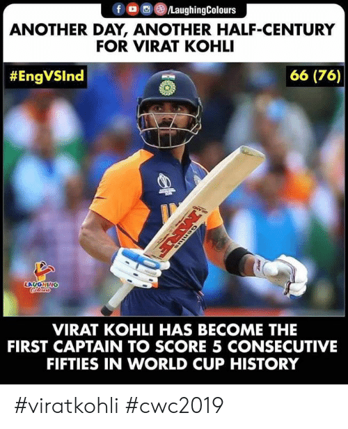 fifties: fD LaughingColours  ANOTHER DAY, ANOTHER HALF-CENTURY  FOR VIRAT KOHLI  66 (76)  #EngVSlnd  LAUGHING  VIRAT KOHLI HAS BECOME THE  FIRST CAPTAIN TO SCORE 5 CONSECUTIVE  FIFTIES IN WORLD CUP HISTORY  MRE #viratkohli #cwc2019