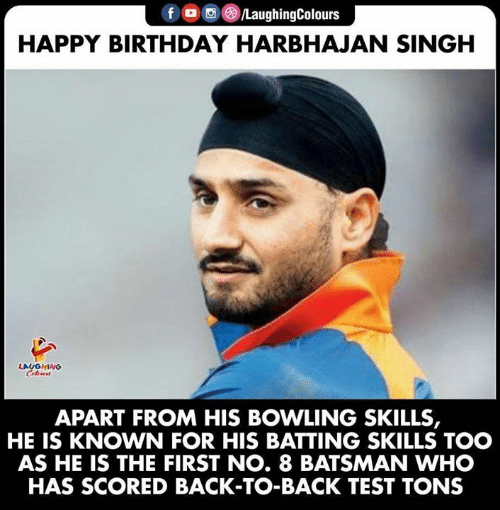 Back to Back: fD /LaughingColours  HAPPY BIRTHDAY HARBHAJAN SINGH  LAUGHING  Colours  APART FROM HIS BOWLING SKILLS,  KNOWN FOR HIS BATTING SKILLS TOO  AS HE IS THE FIRST NO. 8 BATSMAN WHO  HAS SCORED BACK-TO-BACK TEST TONS