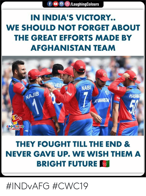 Afghanistan: fD  /LaughingColours  IN INDIA'S VICTORY.  WE SHOULD NOT FORGET ABOUT  THE GREAT EFFORTS MADE BY  AFGHANISTAN TEAM  UJEE  NABI  NAJIB  HASHMAT  12  AFGIANISTAN  LAUGHING  Colerss  THEY FOUGHT TILL THE END &  NEVER GAVE UP. WE WISH THEM A  BRIGHT FUTURE #INDvAFG #CWC19