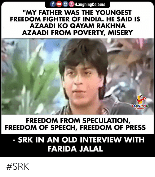"""freedom fighter: fD /LaughingColours  """"MY FATHER WAS THE YOUNGEST  FREEDOM FIGHTER OF INDIA. HE SAID IS  AZAADI KO QAYAM RAKHNA  AZAADI FROM POVERTY, MISERY  LAUGHING  Celours  FREEDOM FROM SPECULATION,  FREEDOM OF SPEECH, FREEDOM OF PRESS  SRK IN AN OLD INTERVIEW WITH  FARIDA JALAL #SRK"""