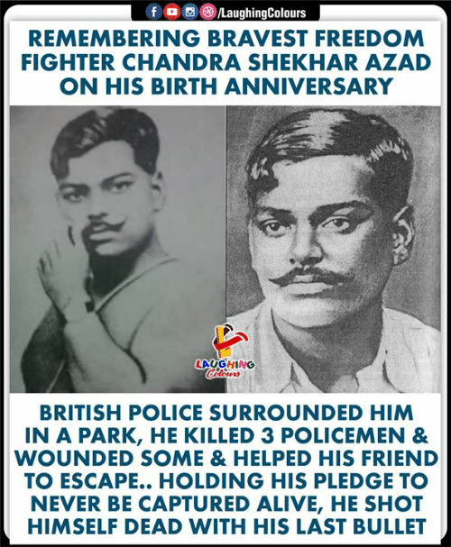 freedom fighter: fD  /LaughingColours  REMEMBERING BRAVEST FREEDOM  FIGHTER CHANDRA SHEKHAR AZAD  ON HIS BIRTH ANNIVERSARY  LAUGHING  Colours  BRITISH POLICE SURROUNDED HIM  IN A PARK, HE KILLED 3 POLICEMEN &  WOUNDED SOME & HELPED HIS FRIEND  TO ESCAPE.. HOLDING HIS PLEDGE TO  NEVER BE CAPTURED ALIVE, HE SHOT  HIMSELF DEAD WITH HIS LAST BULLET