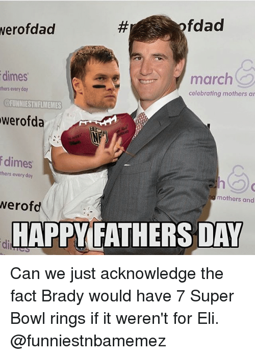 super bowl rings: fdad  werofdad  dimes  march  thers every day  celebrating mothers ar  @FUNNIESTNFLMEMES  werofda  dimes  thers every day  mothers and  werofd  HAPPY FATHERS DAY Can we just acknowledge the fact Brady would have 7 Super Bowl rings if it weren't for Eli. @funniestnbamemez