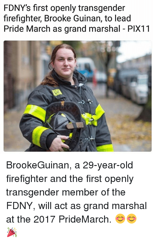 Memes, Transgender, and Firefighter: FDNY's first openly transgender  firefighter, Brooke Guinan, to lead  Pride March as grand marshal PlX11 BrookeGuinan, a 29-year-old firefighter and the first openly transgender member of the FDNY, will act as grand marshal at the 2017 PrideMarch. 😊😊🎉