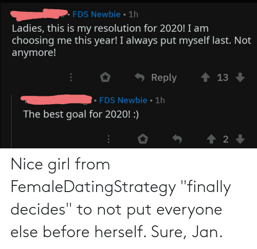 "Sure Jan: FDS Newbie • 1h  Ladies, this is my resolution for 2020! I am  choosing me this year! I always put myself last. Not  anymore!  ↑ 13  Reply  FDS Newbie • 1h  The best goal for 2020! :) Nice girl from FemaleDatingStrategy ""finally decides"" to not put everyone else before herself. Sure, Jan."