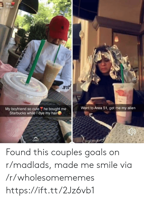 fea: Fea  Sh ago  My boyfriend so cute ? he bought me  Starbucks while I dye my hair  Went to Area 51, got me my alien  G  CHAT  nomn Found this couples goals on r/madlads, made me smile via /r/wholesomememes https://ift.tt/2Jz6vb1