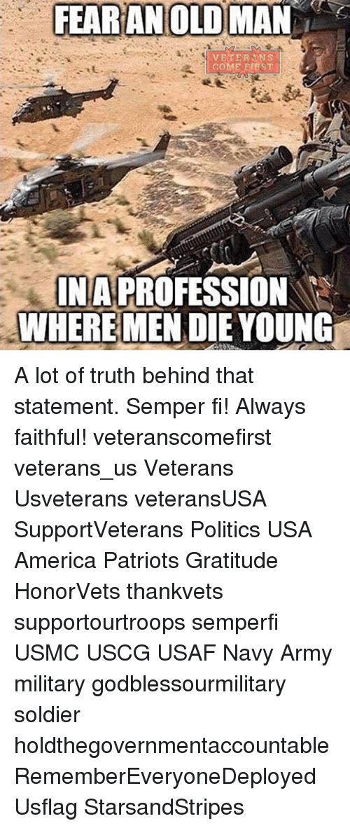dying young: FEAR AN OLD MAN  COME ETRST  INA PROFESSION  WHERE MEN DIE YOUNG A lot of truth behind that statement. Semper fi! Always faithful! veteranscomefirst veterans_us Veterans Usveterans veteransUSA SupportVeterans Politics USA America Patriots Gratitude HonorVets thankvets supportourtroops semperfi USMC USCG USAF Navy Army military godblessourmilitary soldier holdthegovernmentaccountable RememberEveryoneDeployed Usflag StarsandStripes