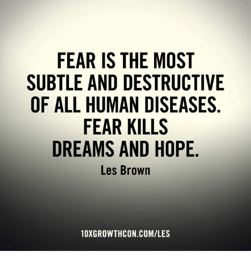 les brown: FEAR IS THE MOST  SUBTLE AND DESTRUCTIVE  OF ALL HUMAN DISEASES  FEAR KILLS  DREAMS AND HOPE  Les Brown  10XGROWTHCON.COMILES
