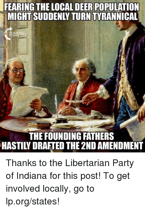 libertarian party: FEARING THE LOCAL DEER POPULATION  MIGHT SUDDENLY TURN TYRANNICAL  TURNING  THE FOUNDING FATHERS  HASTILY DRAFTED THE 2ND AMENDMENT Thanks to the Libertarian Party of Indiana for this post! To get involved locally, go to lp.org/states!