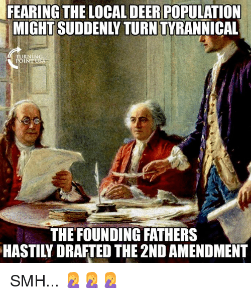 Deer, Memes, and Smh: FEARING THE LOCAL DEER POPULATION  MIGHT SUDDENLY TURN TYRANNICAL  URNING  POIN  THE FOUNDING FATHERS  HASTILY DRAFTED THE 2ND AMENDMENT SMH... 🤦♀️🤦♀️🤦♀️