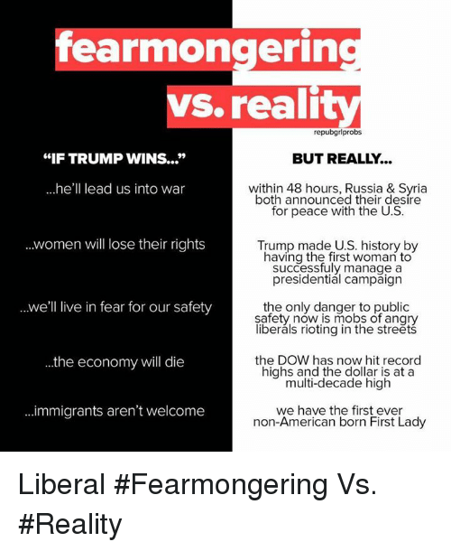 "Trump Winning: fearmongerin  VS. reali  repubgrlprobs  ""IF TRUMP WINS...""  BUT REALLY..  he  lead us into war  within 48 hours, Russia & Syria  both announced their desire  for peace with the U.S.  women will lose their rights  Trump made U.S. history by  having the first woman to  presidential campaign  ..we'll live in fear for our safety  the only danger to public  safety now is mobs of angry  liberals rioting in the streets  the economy will die  the DOW has now hit record  highs and the dollar is at a  multi-decade high  ...immigrants aren't welcome  we have the first ever  non-American born First Lady Liberal #Fearmongering Vs. #Reality"