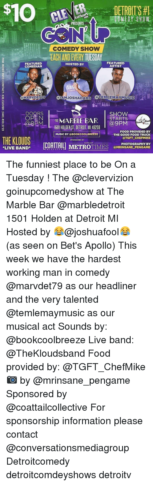 Detroit, Memes, and Music: FEATURED  COMEDIAN  MARVIDETIA9  DOORS  OPEN  THE KLOUDS  LIVE BAND  PRESENTS  COMEDY SHOW  FEATURED  HOSTED BY  ARTIST  GRAPE  SHOW  STARTS  NMARELE EAR  ood Food  Truck  @9 PM  1501 HOLDEN ST DETROIT MI 48208  FOOD PROVIDED BY  MUSIC BY @BOOKCOOL BREEZE  THE GOOD FOOD TRUCK  TGFT CHEFMIKE  SPONSORED BY  DETROIT  VE  TIMES PHOTOGRAPHY BY  @MRINSANE PENGAME The funniest place to be On a Tuesday ! The @clevervizion goinupcomedyshow at The Marble Bar @marbledetroit 1501 Holden at Detroit MI Hosted by 😂@joshuafool😂 (as seen on Bet's Apollo) This week we have the hardest working man in comedy @marvdet79 as our headliner and the very talented @temlemaymusic as our musical act Sounds by: @bookcoolbreeze Live band: @TheKloudsband Food provided by: @TGFT_ChefMike 📷 by @mrinsane_pengame Sponsored by @coattailcollective For sponsorship information please contact @conversationsmediagroup Detroitcomedy detroitcomdeyshows detroitv