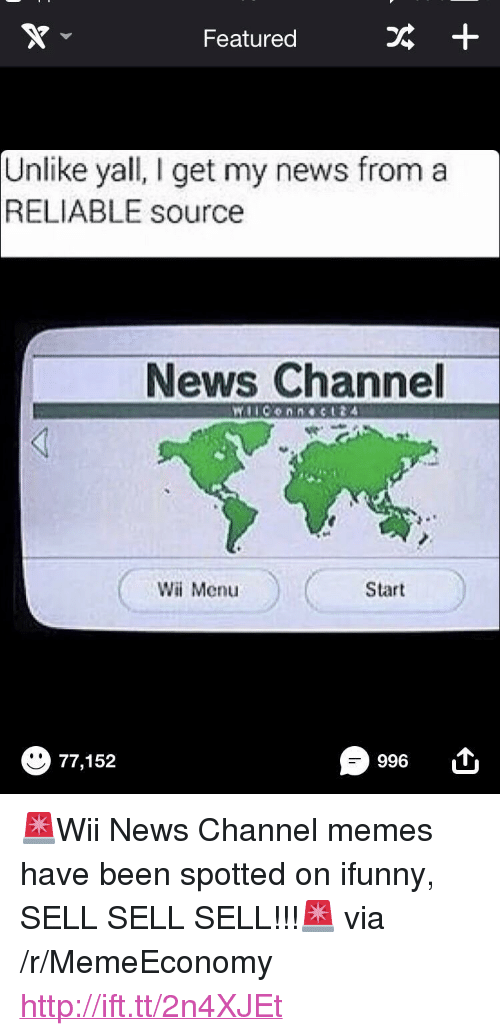 """Reliable Source: Featured  +  Unlike yall, I get my news from a  RELIABLE source  News Channel  Wi Menu  Start  996  77,152 <p>🚨Wii News Channel memes have been spotted on ifunny, SELL SELL SELL!!!🚨 via /r/MemeEconomy <a href=""""http://ift.tt/2n4XJEt"""">http://ift.tt/2n4XJEt</a></p>"""
