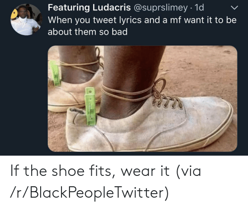shoe: Featuring Ludacris @suprslimey 1d  When you tweet lyrics and a mf want it to be  about them so bad If the shoe fits, wear it (via /r/BlackPeopleTwitter)