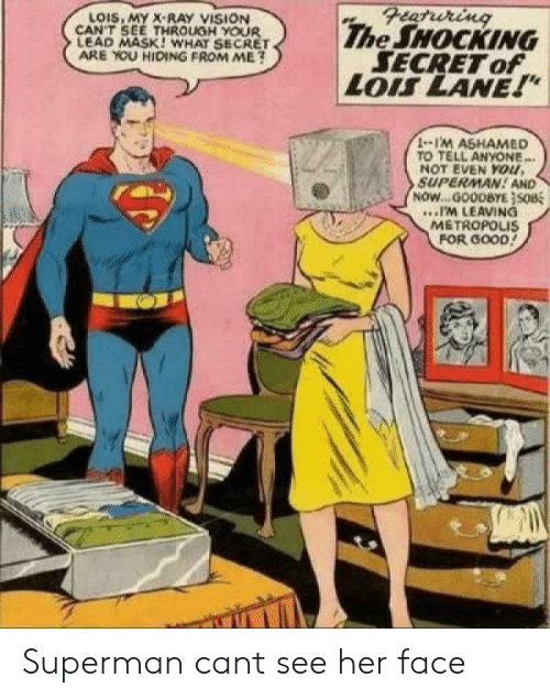 """im leaving: Featuring  The SHOCKING  SECRET of  LOIS LANE!""""  LOIS, MY X-RAY VISION  CAN'T SEE THROUGH YOUR  LEAD MASK! WHAT SECRET  ARE YOU HIDING FROM ME?  1-1'M ASHAMED  TO TELL ANYONE...  NOT EVEN YOu,  SUPERMAN! AND  NOW...GOODBYE}SOB  .IM LEAVING  METROPOLIS  FOR GOOD! Superman cant see her face"""