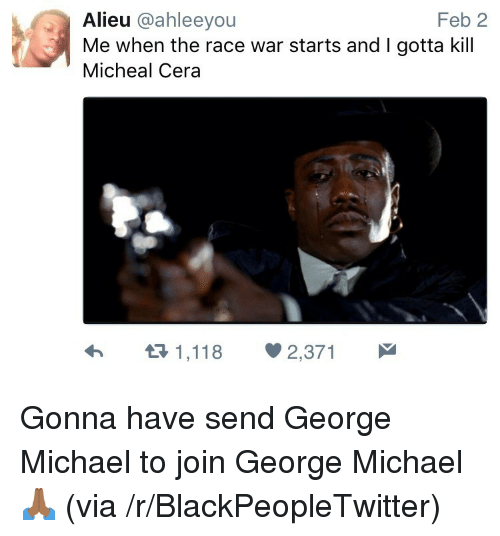 Race War: Feb 2  Alieu @ahleeyou  Me when the race war starts and I gotta kill  Micheal Cera <p>Gonna have send George Michael to join George Michael 🙏🏾 (via /r/BlackPeopleTwitter)</p>