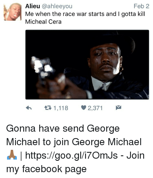 Race War: Feb 2  Alieu @ahleeyou  Me when the race war starts and I gotta kill  Micheal Cera Gonna have send George Michael to join George Michael 🙏🏾 | https://goo.gl/i7OmJs - Join my facebook page