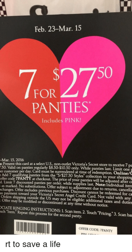 """Victoria Secret: Feb. 23-Mar. 15  50  FOR  PANTIES  Includes PINK!  -Mar. 15, 2016  s: Present this card at a select U.S., non-outlet Victoria's Secret store to receive 7 pa  7.50. Valid on panties regularly $8.50-$10.50 only. While Limit one  er customer per day. Card must be surrendered at time of redemption. Online/  offer de 7PANTY anties from the """"S/$27.50 Styles"""" collection to your shopping  d. at checkout. The price of your panties will be adjusted after co  Limit 7 order, while supplies last. item  as marked. No substitutions. Offer subject to adjustment due to returns, cancella  changes. Offer excludes previous purchases. Discount cannot be redeemed for ca  as payment toward your  Victoria's Secret Angel Credit Card. Not valid with any  Orders shipping outside the US may not be eligible; additional taxes and duties  Offer may be modified or discontinued at any time without notice.  uch item. INSTRUCTIONS: 1. Scan item. 2. """"Pricing."""" 3. Scan bar  Repeat this process for the second Touch panty.  OFFER CODE: 7PANTY rt to save a life"""