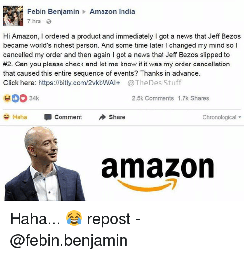 jeffe: Febin Benjamin  7hrs .  Amazon India  Hi Amazon, I ordered a product and immediately I got a news that Jeff Bezos  became world's richest person. And some time later I changed my mind so l  cancelled my order and then again I got a news that Jeff Bezos slipped to  #2. Can you please check and let me know if it was my order cancellation  that caused this entire sequence of events? Thanks in advance.  Click here: https://bitly.com/2vkbWAl+@TheDesiStuff  2.5k Comments 1.7k Shares  Haha  Comment  Share  Chronological ▼  amazon Haha... 😂 repost - @febin.benjamin