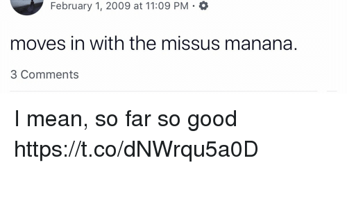 Memes, Good, and Mean: February 1, 2009 at 11:09 PM -  moves in with the missus manana.  3 Comments I mean, so far so good https://t.co/dNWrqu5a0D