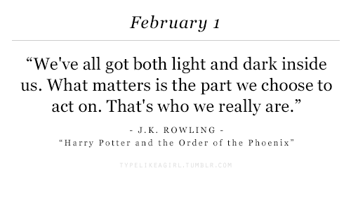 """harry potter and the order of the phoenix: February 1  """"We've all got both light and dark inside  us. What matters is the part we choose to  ct on. That's who we really are  -J.K. ROWLING-  Harry Potter and the Order of the Phoenix"""