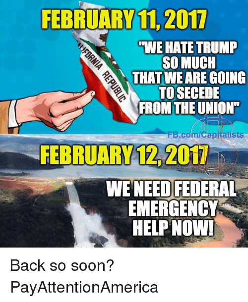 "Hate Trump: FEBRUARY 11, 2017  UWE HATE TRUMP  SO MUCH  THAT WE ARE GOING  TOSECEDE  FROM THE UNION""  FB.com/Capitalists  FEBRUARY 2011  WE NEED FEDERAL  EMERGENCY  HELP NOW! Back so soon? PayAttentionAmerica"