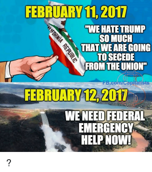 "Hate Trump: FEBRUARY 11 2017  ""WE HATE TRUMP  SO MUCH  THAT WE ARE GOING  TO SECEDE  FROM THE UNION""  FB.com/Capitalists  FEBRUARY 12, 2017  WE NEED FEDERAL  EMERGENCY  HELP NOW! ?"