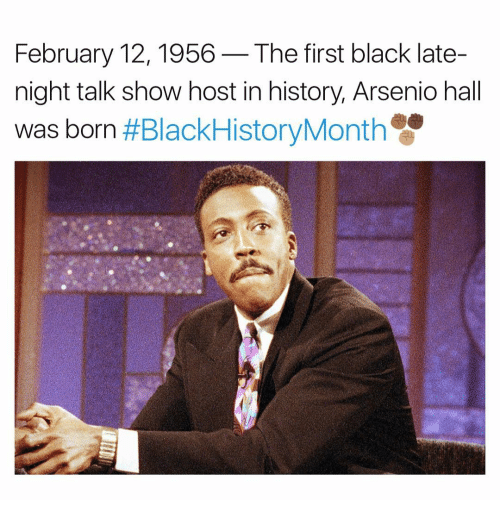 late night: February 12, 1956 The first black late-  night talk show host in history, Arsenio hall  was born