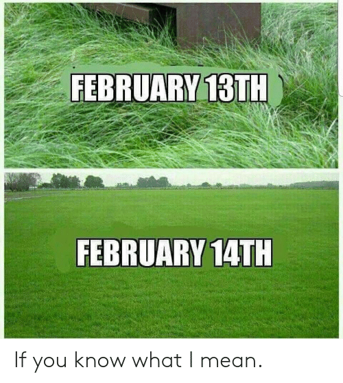 if you know what i mean: FEBRUARY 13TH  FEBRUARY 14TH If you know what I mean.