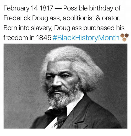 Frederick Douglass: February 14 1817 Possible birthday of  Frederick Douglass, abolitionist & orator.  Born into slavery, Douglass purchased his  freedom in 1845