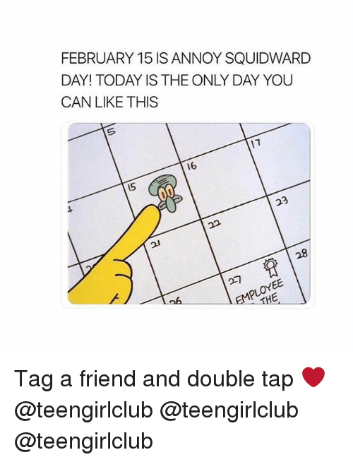 Squidward, Girl, and Today: FEBRUARY 15 IS ANNOY SQUIDWARD  DAY! TODAY IS THE ONLY DAY YOU  CAN LIKE THIS  16  15  23  28  比 Tag a friend and double tap ❤️ @teengirlclub @teengirlclub @teengirlclub