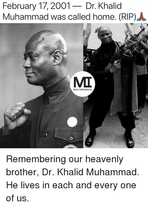 heavenly: February 17,2001- Dr. Khalid  Muhammad was called home. (RIP) .  MIT  Moor Information Remembering our heavenly brother, Dr. Khalid Muhammad. He lives in each and every one of us.