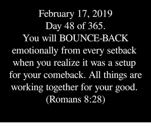 romans: February 17, 2019  Day 48 of 365.  You will BOUNCE-BACK  emotionally from every setback  when you realize it was a setup  for vour comeback. All things are  working together for your good.  (Romans 8:28)