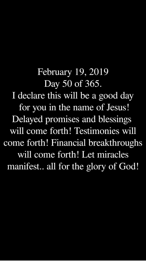 Delayed: February 19, 2019  Day 50 of 365.  I declare this will be a good day  for you in the name of Jesus!  Delayed promises and blessings  will come forth! Testimonies will  come forth! Financial breakthroughs  will come forth! Let miracles  manifest.. all for the glory of God!