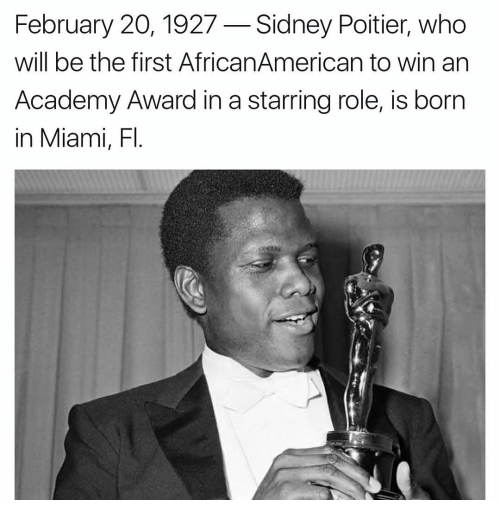 Academy Awards: February 20, 1927 Sidney Poitier, who  will be the first AfricanAmerican to win an  Academy Award in a starring role, is born  in Miami, Fl