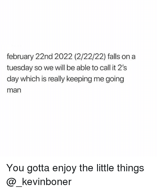 Funny, Meme, and On a Tuesday: february 22nd 2022 (2/22/22) falls on a  tuesday so we will be able to call it 2's  day which is really keeping me going  man You gotta enjoy the little things @_kevinboner