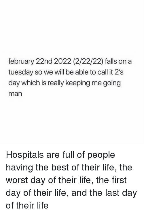 on a Tuesday: february 22nd 2022 (2/22/22) falls on a  tuesday so we will be able to call it 2's  day which is really keeping me going  man Hospitals are full of people having the best of their life, the worst day of their life, the first day of their life, and the last day of their life