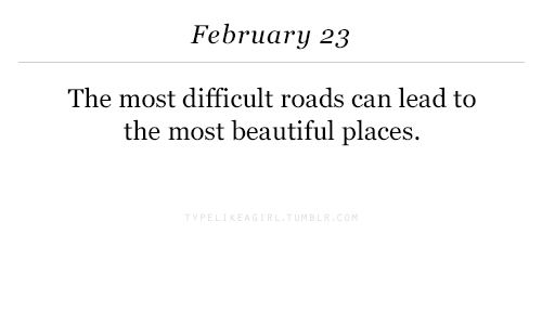 beautiful places: February 23  The most difficult roads can lead to  the most beautiful places.