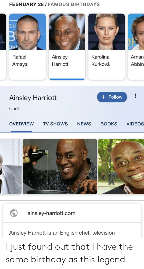 ainsley harriott: FEBRUARY 28/ FAMOUS BIRTHDAYS  QU  Uni  Rafael  Karolína  Ainsley  Aman  Kurková  Abbin  Amaya  Harriott  Ainsley Harriott  Follow  Chef  OVERVIEW  TV SHOWS  NEWS  BOOKS  VIDEOS  ainsley-harriott.com  Ainsley Harriott is an English chef, television I just found out that I have the same birthday as this legend