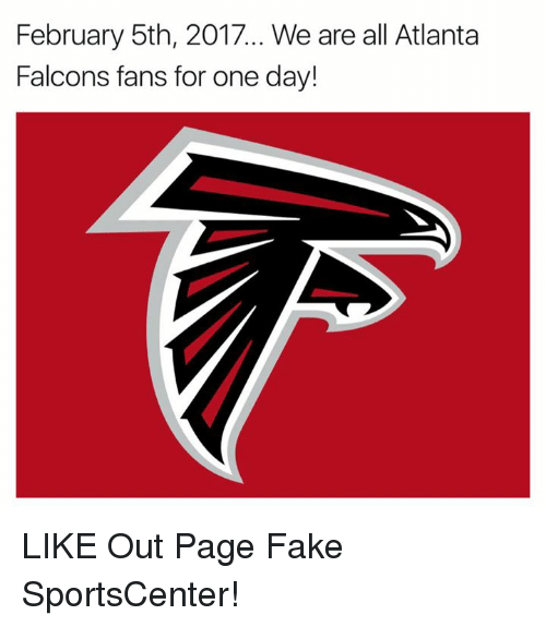 Falcons Fans: February 5th, 2017... We are all Atlanta  Falcons fans for one day! LIKE Out Page Fake SportsCenter!