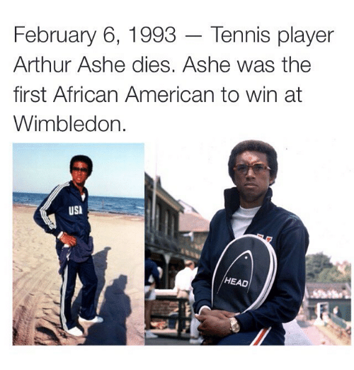 usie: February 6, 1993 Tennis player  Arthur Ashe dies. Ashe was the  first African American to win at  Wimbledon  USI  HEAD