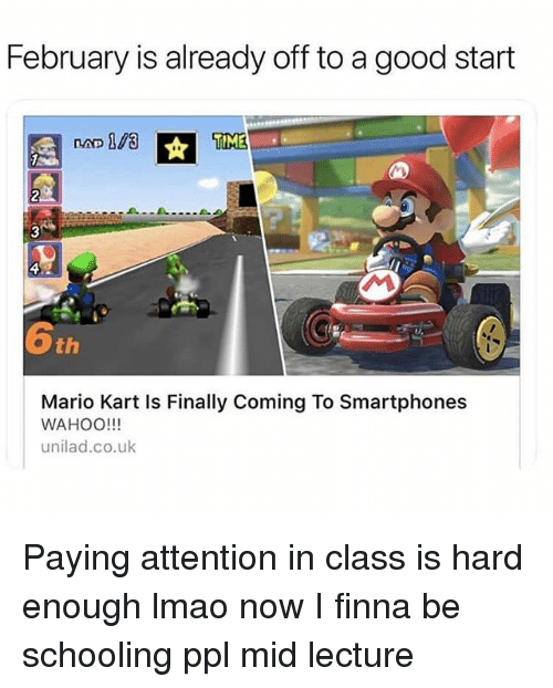 Funny, Lmao, and Mario Kart: February is already off to a good start  TIME  2  3  th  Mario Kart Is Finally Coming To Smartphones  WAHOO!!!  unilad.co.uk Paying attention in class is hard enough lmao now I finna be schooling ppl mid lecture