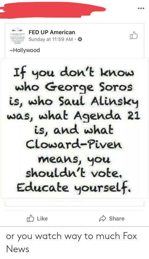 George Soros: FED UP American  Sunday at 11:59 AM  TO REMAIN  Hollywood  If you don't know  who George Soros  is, ho Saul Alinsky  was, uhat Agenda 21  is, and wshat  Cloward-Piven  means, you  shouldn't vote  Educate yourself  Like  Share or you watch way to much Fox News